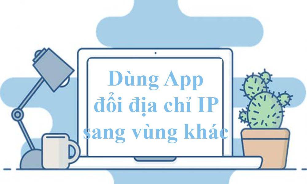 Dùng App đổi địa chỉ IP sang vùng khác